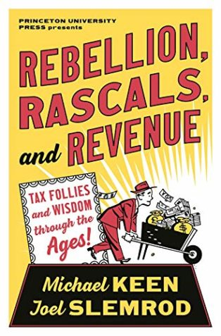Rebellion, Rascals, and Revenue: Tax Follies and Wisdom through the Ages by Joel Slemrod & Michael Keen