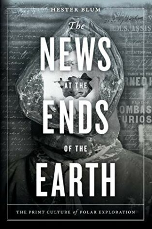 The News at the Ends of the Earth: The Print Culture of Polar Exploration by Hester Blum