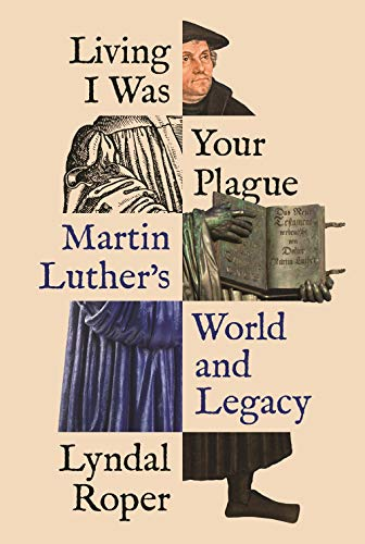 Living I Was Your Plague: Martin Luther's World and Legacy by Lyndal Roper