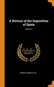 The best books on The Inquisition - A History of the Inquisition of Spain (Vol I) by Henry Charles Lea