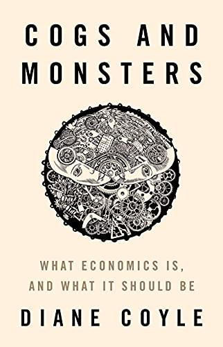 Cogs and Monsters: What Economics Is, and What It Should Be by Diane Coyle