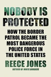 The best books on Immigration and Race - Nobody Is Protected: How the Border Patrol Became the Most Dangerous Police Force in the United States by Reece Jones