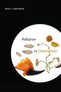 The best books on Pollution - Pollution is Colonialism by Max Liboiron