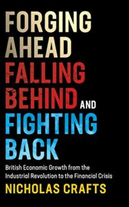 The best books on Industrial Revolution - Forging Ahead, Falling Behind and Fighting Back: British Economic Growth from the Industrial Revolution to the Financial Crisis by Nicholas Crafts