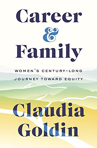 Career and Family: Women's Century-Long Journey toward Equity by Claudia Goldin