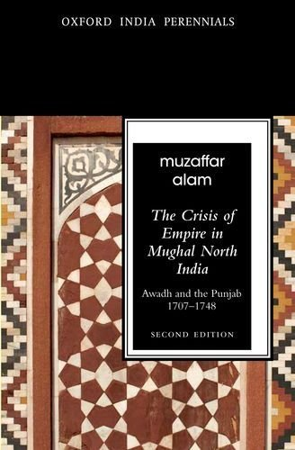 The Crisis of Empire in Mughal North India, Awadh and Punjab, 1707-48 by Muzzafar Alam