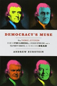 The best books on Thomas Jefferson - Democracy's Muse: How Thomas Jefferson Became an FDR Liberal, a Reagan Republican, and a Tea Party Fanatic, All the While Being Dead by Andrew Burstein