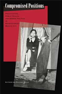 History of Prostitution Books - Compromised Positions: Prostitution, Public Health, and Gender Politics in Revolutionary Mexico City by Katherine Elaine Bliss