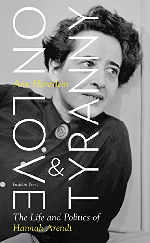 On Love and Tyranny: The Life and Politics of Hannah Arendt by Ann Heberlein and Alice Menzies (translator)