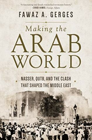 Making the Arab World: Nasser, Qutb, and the Clash That Shaped the Middle East by Fawaz A. Gerges