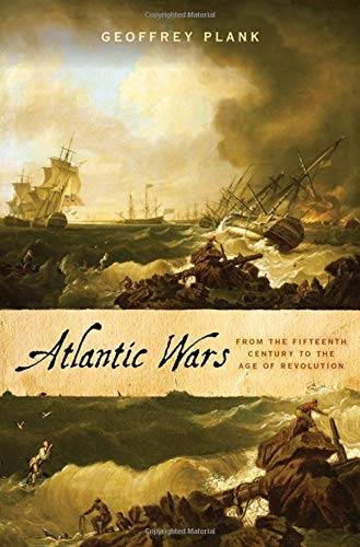 Atlantic Wars: From the Fifteenth Century to the Age of Revolution by Geoffrey Plank