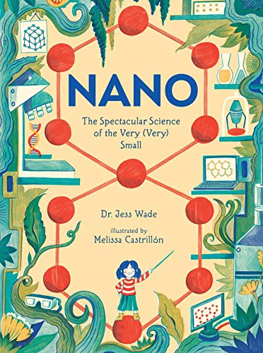 Nano: The Spectacular Science of the Very (Very) Small by Jess Wade & Melissa Castrillón (illustrator)