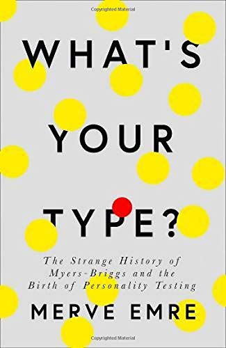 The best books on Personality Types - What's Your Type?: The Strange History of Myers-Briggs and the Birth of Personality Testing by Merve Emre