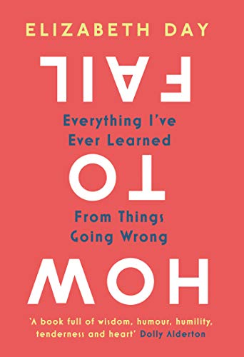 How to Fail: Everything I've Ever Learned From Things Going Wrong by Elizabeth Day