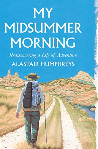 The Best Books by Adventurers - My Midsummer Morning: Rediscovering a Life of Adventure by Alastair Humphreys