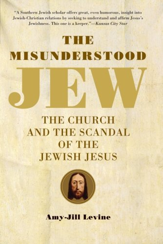 The Misunderstood Jew: the Church and the Scandal of the Jewish Jesus by Amy-Jill Levine