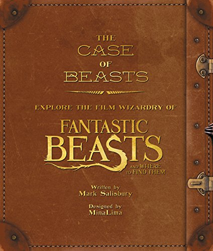 The Case of Beasts: Explore the Film Wizardry of Fantastic Beasts and Where to Find Them by Mark Salisbury