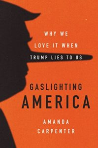 The best books on Donald Trump - Gaslighting America: Why We Love It When Trump Lies to Us by Amanda Carpenter