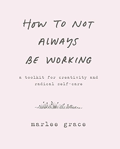 The best books on Creating a Career You Love - How to Not Always Be Working: A Toolkit for Creativity and Radical Self-Care by Marlee Grace