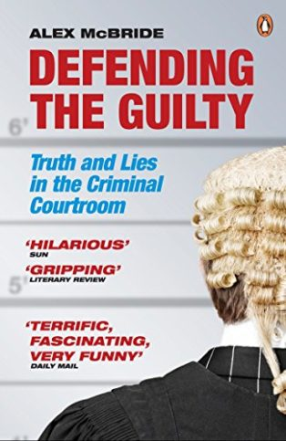 Defending the Guilty: Truth and Lies in the Criminal Courtroom by Alex McBride