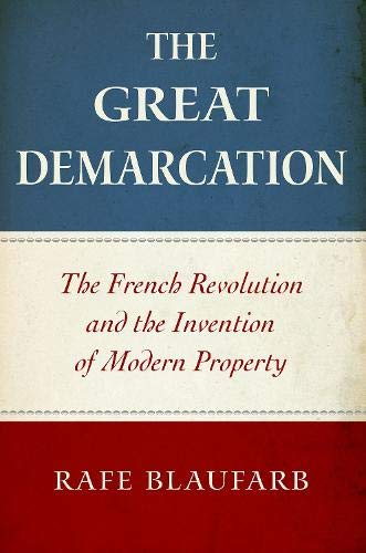 The Great Demarcation: The French Revolution and the Invention of Modern Property by Rafe Blaufarb