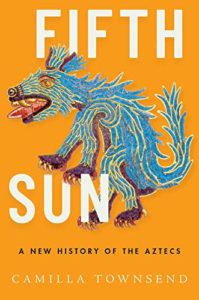 The Best History Books of 2020 - Fifth Sun: A New History of the Aztecs by Camilla Townsend