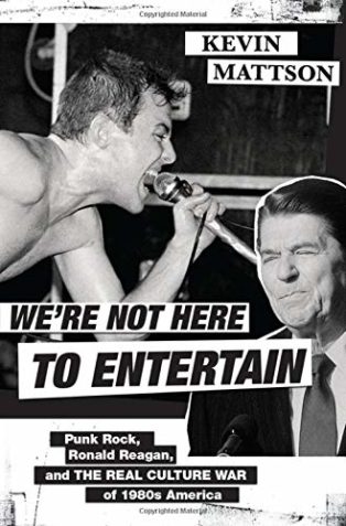 We're Not Here to Entertain: Punk Rock, Ronald Reagan, and the Real Culture War of 1980s America by Kevin Mattson