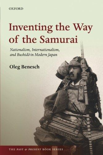 Inventing the Way of the Samurai: Nationalism, Internationalism, and Bushido in Modern Japan by Oleg Benesch