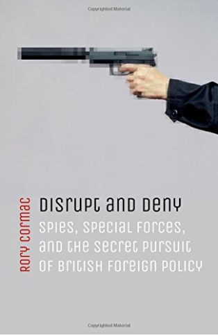Disrupt and Deny: Spies, Special Forces, and the Secret Pursuit of British Foreign Policy by Rory Cormac