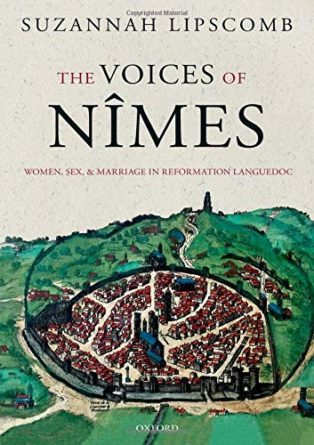 The Voices of Nîmes: Women, Sex, and Marriage in Reformation Languedoc by Suzannah Lipscomb