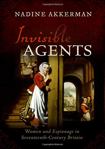 The Best History Books of 2018 - Invisible Agents: Women and Espionage in Seventeenth-Century Britain by Nadine Akkerman