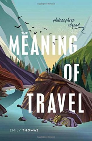 The Meaning of Travel: Philosophers Abroad by Emily Thomas