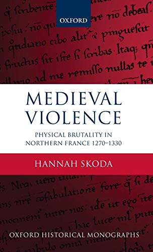 Medieval Violence: Physical Brutality in Northern France, 1270-1330 by Hannah Skoda