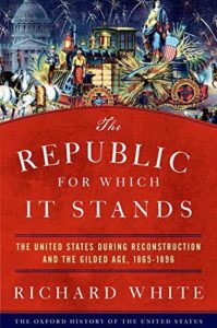 The best books on The Gilded Age - The Republic for Which It Stands: The United States during Reconstruction and the Gilded Age, 1865-1896 by Richard White