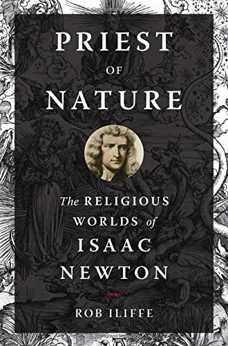 The best books on Isaac Newton - Priest of Nature: The Religious Worlds of Isaac Newton by Rob Iliffe