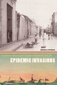 The best books on Pandemics - Epidemic Invasions: Yellow Fever and the Limits of Cuban Independence, 1878–1930 by Mariola Espinosa