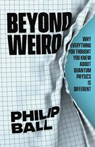 The best books on The Origins of Curiosity - Beyond Weird: Why Everything You Thought You Knew about Quantum Physics Is Different by Philip Ball