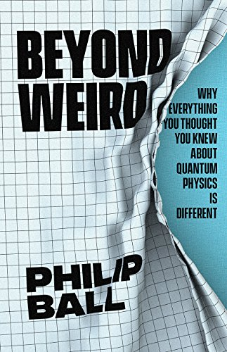 Summer Reading 2019: The Best Science Books to Take on Holiday - Beyond Weird: Why Everything You Thought You Knew about Quantum Physics Is Different by Philip Ball