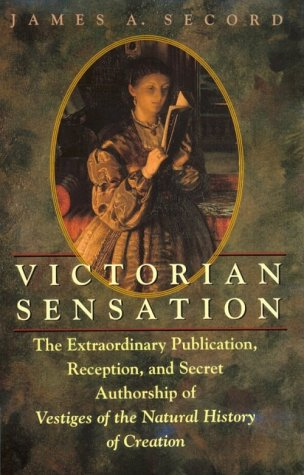 Victorian Sensation: The Extraordinary Publication, Reception and Secret Authorship of 'The Vestiges of the Natural History of Creation' by James Secord