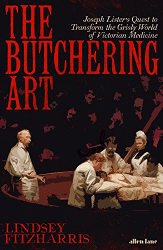 The Best History Books: the 2018 Wolfson Prize shortlist - The Butchering Art: Joseph Lister's Quest to Transform the Grisly World of Victorian Medicine by Lindsey Fitzharris