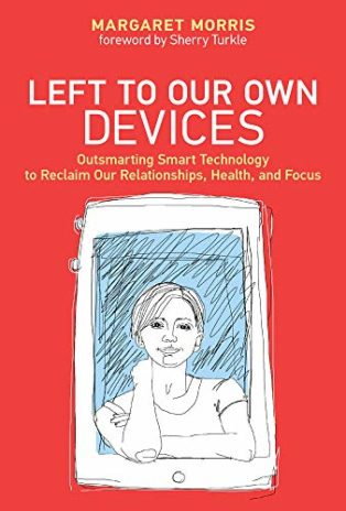 Left to Our Own Devices: Outsmarting Smart Technology to Reclaim Our Relationships, Health, and Focus by Margaret Morris