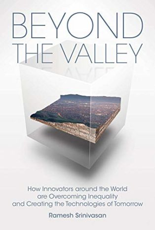 Beyond the Valley: How Innovators around the World are Overcoming Inequality and Creating the Technologies of Tomorrow by Ramesh Srinivasan
