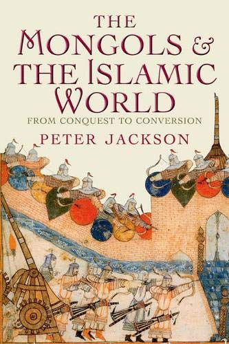 The Mongols and the Islamic World: From Conquest to Conversion by Peter Jackson