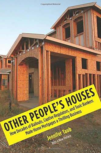 The best books on Bankruptcy - Other People's Houses: How Decades of Bailouts, Captive Regulators, and Toxic Bankers Made Home Mortgages a Thrilling Business by Jennifer Taub
