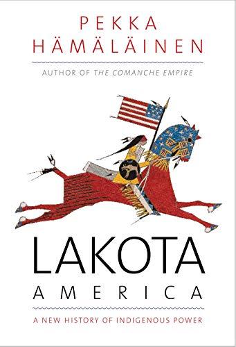 Lakota America: A New History of Indigenous Power by Pekka Hämäläinen