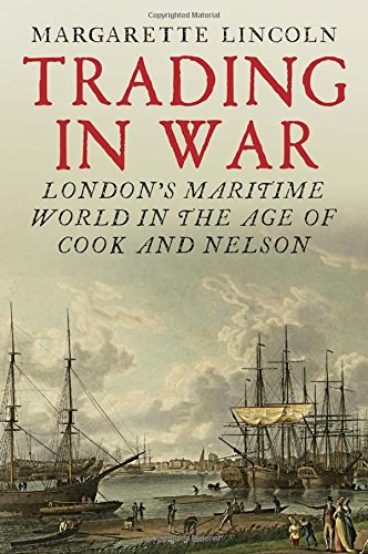 The Best History Books: the 2019 Wolfson Prize shortlist - Trading in War: London's Maritime World in the Age of Cook and Nelson by Margarette Lincoln