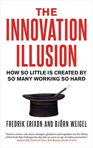 The Innovation Illusion: How So Little Is Created by So Many Working So Hard by Björn Weigel & Fredrik Erixon