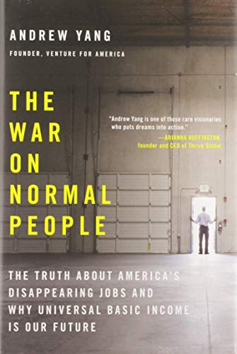 The War on Normal People: The Truth About America's Disappearing Jobs and Why Universal Basic Income Is Our Future by Andrew Yang