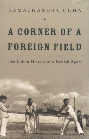 A Corner of a Foreign Field: The Indian History of a British Sport by Ramachandra Guha