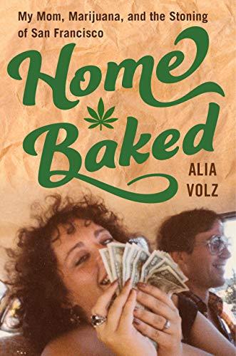 Home Baked: My Mom, Marijuana and the Stoning of San Francisco by Alia Volz